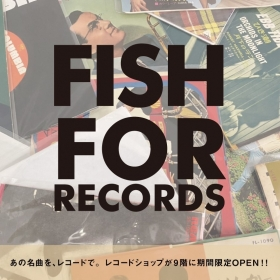『FISH FOR RECORDS』期間限定OPEN!